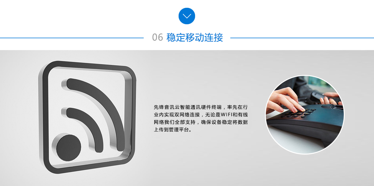 稳定移动连接:先锋音讯云智能通讯硬件终端,率先在行业内实现双网络连接,无论是WIFI和有线网络,我们全部支持,确保设备稳定将数据上传到管理平台。